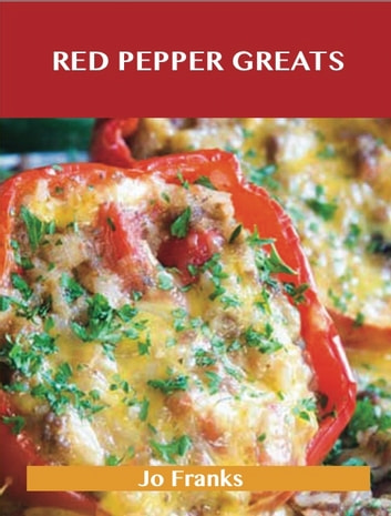 Red Pepper Greats: Delicious Red Pepper Recipes, The Top 64 Red Pepper Recipes ebook by Jo Franks