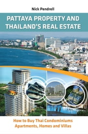 Pattaya Property and Thailand's Real Estate: How to Buy Thai Condominiums, Apartments, Homes & Villas ebook by Nick Pendrell
