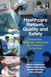 Healthcare Reform, Quality and Safety - Perspectives, Participants, Partnerships and Prospects in 30 Countries ebook by Jeffrey Braithwaite, Yukihiro Matsuyama, Russell Mannion,...