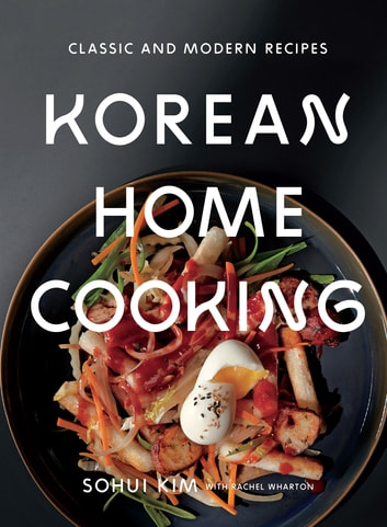 Korean Home Cooking - Classic and Modern Recipes ebook by Sohui Kim,Rachel Wharton