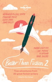 Better than Fiction 2 - True adventures from 30 great fiction writers ebook by Dave Eggers,Sophie Cunningham,M J Hyland,Lloyd Jones,Fiona Kidman,Marina Lewycka,Alexander McCall Smith,DBC Pierre,Francine Prose,Jane Smiley