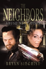 The Neighbors - Abuse Next Door ebook by Bryan Siegrist