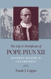 The Life and Pontificate of Pope Pius Xii ebook by Frank Coppa