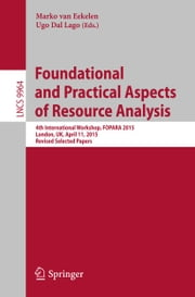 Foundational and Practical Aspects of Resource Analysis - 4th International Workshop, FOPARA 2015, London, UK, April 11, 2015. Revised Selected Papers ebook by Marko van Eekelen,Ugo Dal Lago