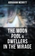 The Moon Pool & Dwellers in the Mirage - Two Lost World Novels in One Edition ebook by Abraham Merritt