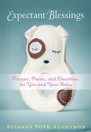 Expectant Blessings - Prayers, Poems, and Devotions for You and Your Baby ebook by Aughtmon