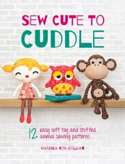 Sew Cute to Cuddle - 12 Easy Soft Toys and Stuffed Animal Sewing Patterns ebook by Mariska Vos-Bolman