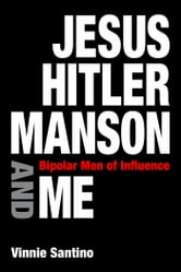 Jesus, Hitler, Manson and Me - Bipolar Men of Influence ebook by Vinnie Santino