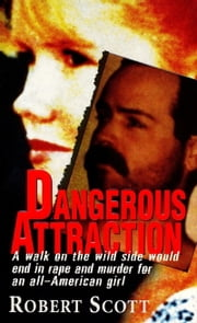 Dangerous Attraction - The Deadly Secret Life Of An All-american Girl ebook by Robert Scott