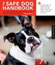 Safe Dog Handbook - A Complete Guide to Protecting Your Pooch, Indoors and Out ebook by Melanie Monteiro