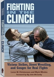 Fighting in the Clinch - Vicious Strikes, Street Wrestling and Gouges for Real Fights ebook by Loren W. Christensen,Mark Mireles