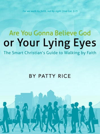 Are You Gonna Believe God or Your Lying Eyes? The Smart Christian's Guide to Walking by Faith ebook by Patty Rice