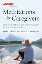 AARP Meditations for Caregivers - Practical, Emotional, and Spiritual Support for You and Your Family ebook by