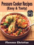 Pressure Cooker Recipes - Easy & Tasty ebook by Florence Christian