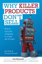 Why Killer Products Don't Sell - How to Run Your Company to a New Set of Rules ebook by Ian Gotts,Dominic Rowsell