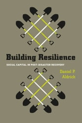Building Resilience - Social Capital in Post-Disaster Recovery ebook by Daniel P. Aldrich