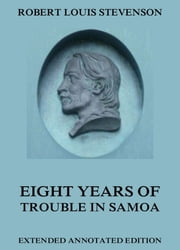 Eight Years Of Trouble In Samoa - Extended Annotated Edition ebook by Robert Louis Stevenson