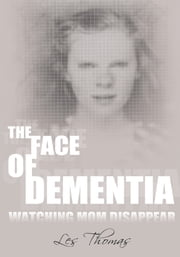The Face of Dementia - Watching Mom Disappear ebook by Les Thomas