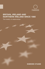 Britain, Ireland and Northern Ireland since 1980 - The Totality of Relationships ebook by Eamonn O'Kane