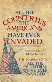 All the Countries the Americans Have Ever Invaded - Making Friends and Influencing People? ebook by Christopher Kelly|Stuart Laycock