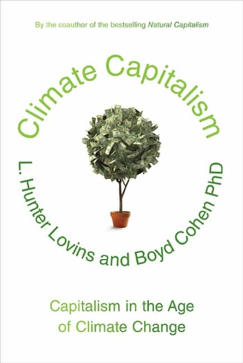 Climate Capitalism - Capitalism in the Age of Climate Change ebook by L. Hunter Lovins,Boyd Cohen