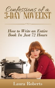 Confessions of a 3-Day Novelist: How to Write an Entire Book in Just 72 Hours - Indie Confessions, #1 ebook by Laura Roberts