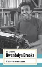 The Essential Gwendolyn Brooks ebook by Gwendolyn Brooks,Elizabeth Alexander