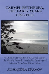 CARMEL-BY-THE-SEA, THE EARLY YEARS (1903-1913) - An Overview of the History of the Carmel Mission, the Monterey Peninsula, and the First Decade of the Bohemian Artists' and Writers' Colony ebook by Alissandra Dramov