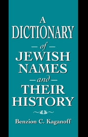 A Dictionary of Jewish Names and Their History ebook by Benzion C. Kaganoff