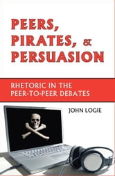 Peers, Pirates, and Persuasion: Rhetoric in the Peer-to-Peer Debates ebook by Logie, John,