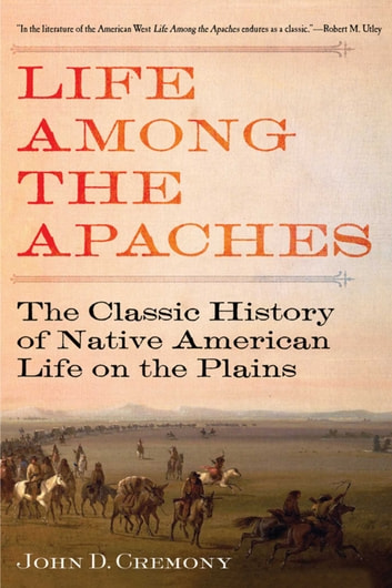 Life Among the Apaches - The Classic History of Native American Life on the Plains ebook by John C. Cremony