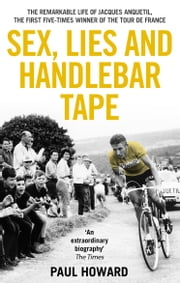 Sex, Lies and Handlebar Tape - The Remarkable Life of Jacques Anquetil, the First Five-Times Winner of the Tour de France eBook by Paul Howard