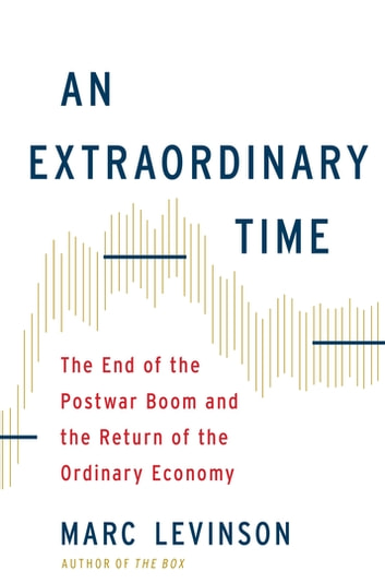 An Extraordinary Time - The End of the Postwar Boom and the Return of the Ordinary Economy ebook by Marc Levinson