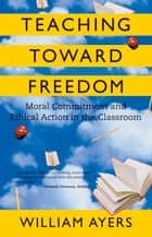 Teaching Toward Freedom - Moral Commitment and Ethical Action in the Classroom ebook by William Ayers