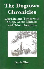 The Dogtown Chronicles: Our Life and Times with Sheep, Goats, Llamas, and Other Creatures ebook by Doris Ober