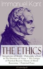 The Ethics of Immanuel Kant - Metaphysics of Morals - Philosophy of Law & The Doctrine of Virtue + The Critique of Practical Reason: Theory of Moral Reasoning + Perpetual Peace (Unabridged) ebook by Immanuel Kant, Thomas Kingsmill Abbott, William Hastie
