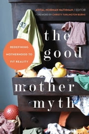The Good Mother Myth - Redefining Motherhood to Fit Reality ebook by Avital Norman Nathman,Christy Turlington Burns