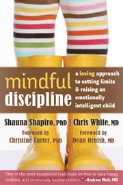 Mindful Discipline - A Loving Approach to Setting Limits and Raising an Emotionally Intelligent Child ebook by Shauna Shapiro, PhD,Dean Ornish, MD,Chris White, MD,Christine Carter, PhD