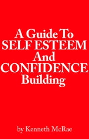 A Guide to Self Esteem and Confidence Building ebook by Kenneth McRae