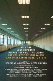 Will the Last Reporter Please Turn out the Lights - The Collapse of Journalism and What Can Be Done To Fix It ebook by Robert W. McChesney,Victor Pickard