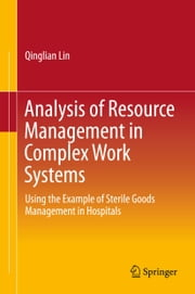 Analysis of Resource Management in Complex Work Systems - Using the Example of Sterile Goods Management in Hospitals ebook by Qinglian Lin