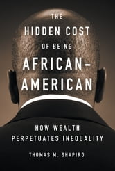 The Hidden Cost of Being African American - How Wealth Perpetuates Inequality ebook by Thomas M. Shapiro