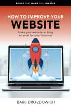 How to Improve Your Website – Make Your Website or Blog an Asset for Your Business - Books That Make You Smarter ebook by Barb Drozdowich