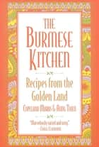 The Burmese Kitchen - Recipes from the Golden Land ebook by Copeland Marks, Aung Thein