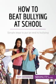 How to Beat Bullying at School - Simple steps to put an end to bullying ebook by 50MINUTES.COM