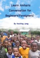 Learn Amharic Conversation for Beginners(Foreigners) ebook by Hoching Jung