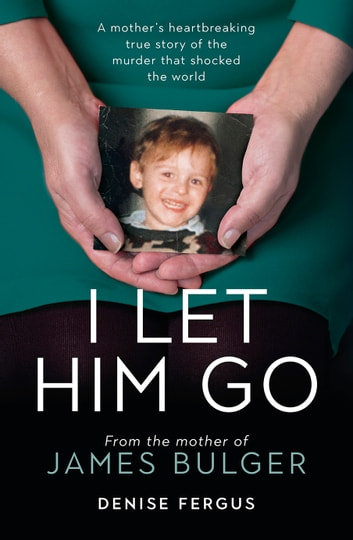 I Let Him Go: From the Mother of James Bulger ebook by Denise Fergus