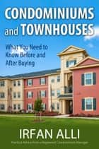 Condominiums and Townhouses - What You Need to Know Before and After Buying eBook by Irfan Alli