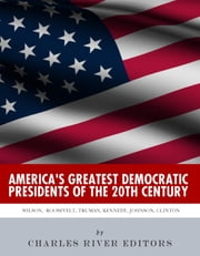 America's Greatest Democratic Presidents of the 20th Century: Woodrow Wilson, Franklin D. Roosevelt, Harry Truman, John F. Kennedy, Lyndon B. Johnson and Bill Clinton ebook by Charles River Editors