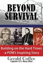 Beyond Survival - Building on the Hard Times - a POW's Inspiring Story ebook by Gerald Coffee